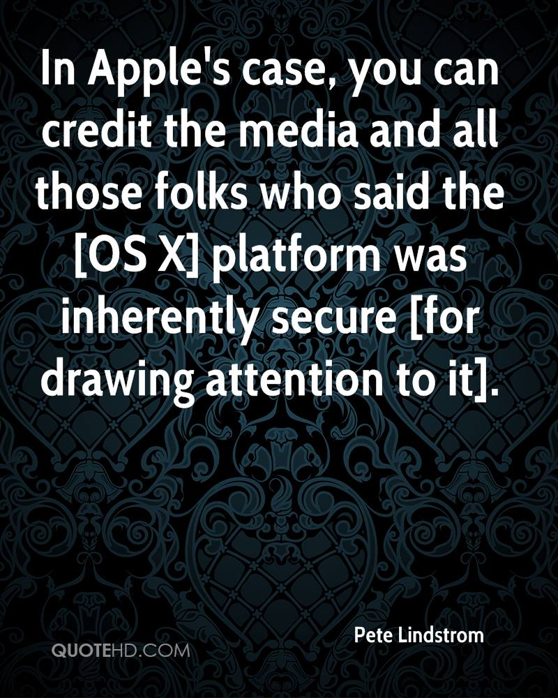 In Apple's case, you can credit the media and all those folks who said the [OS X] platform was inherently secure [for drawing attention to it].