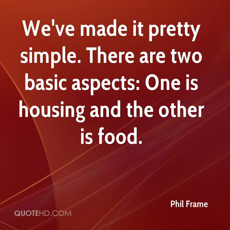 We've made it pretty simple. There are two basic aspects: One is housing and the other is food.