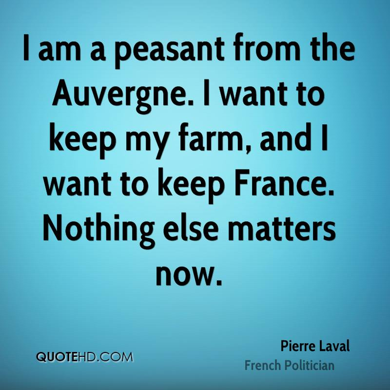 I am a peasant from the Auvergne. I want to keep my farm, and I want to keep France. Nothing else matters now.