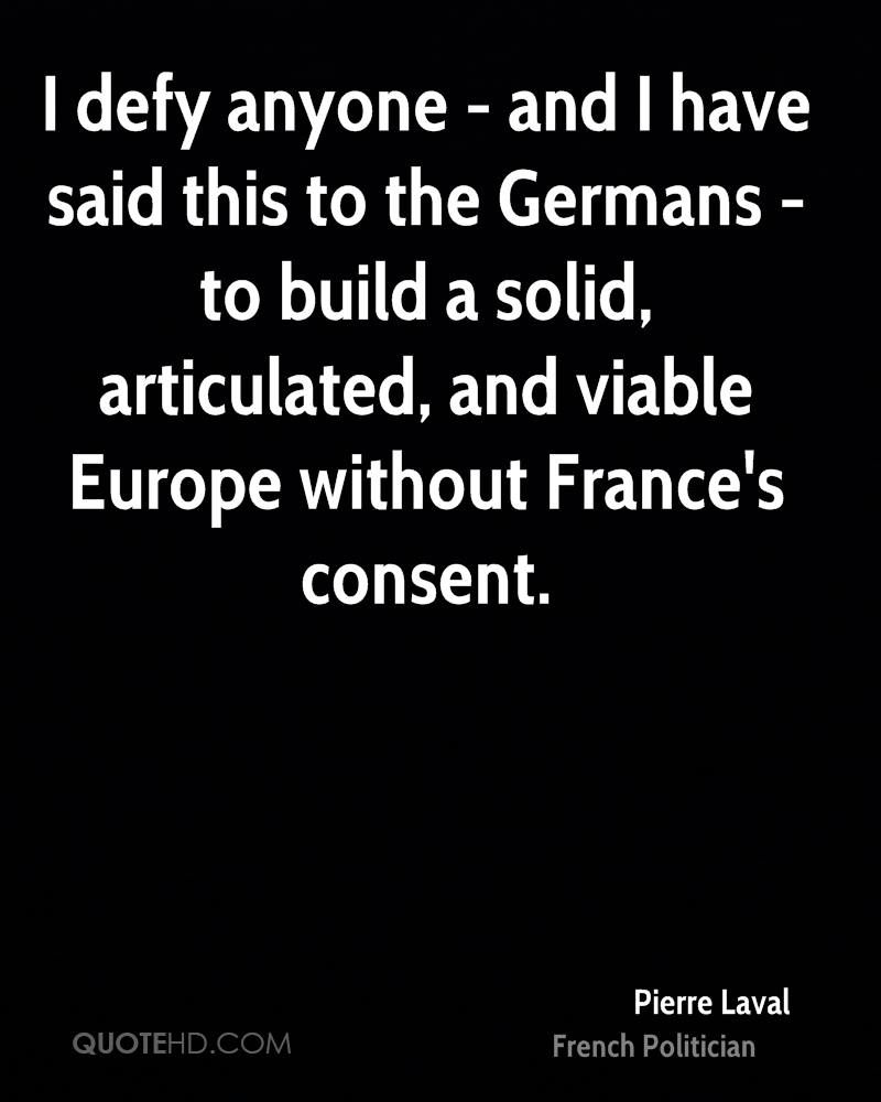 I defy anyone - and I have said this to the Germans - to build a solid, articulated, and viable Europe without France's consent.