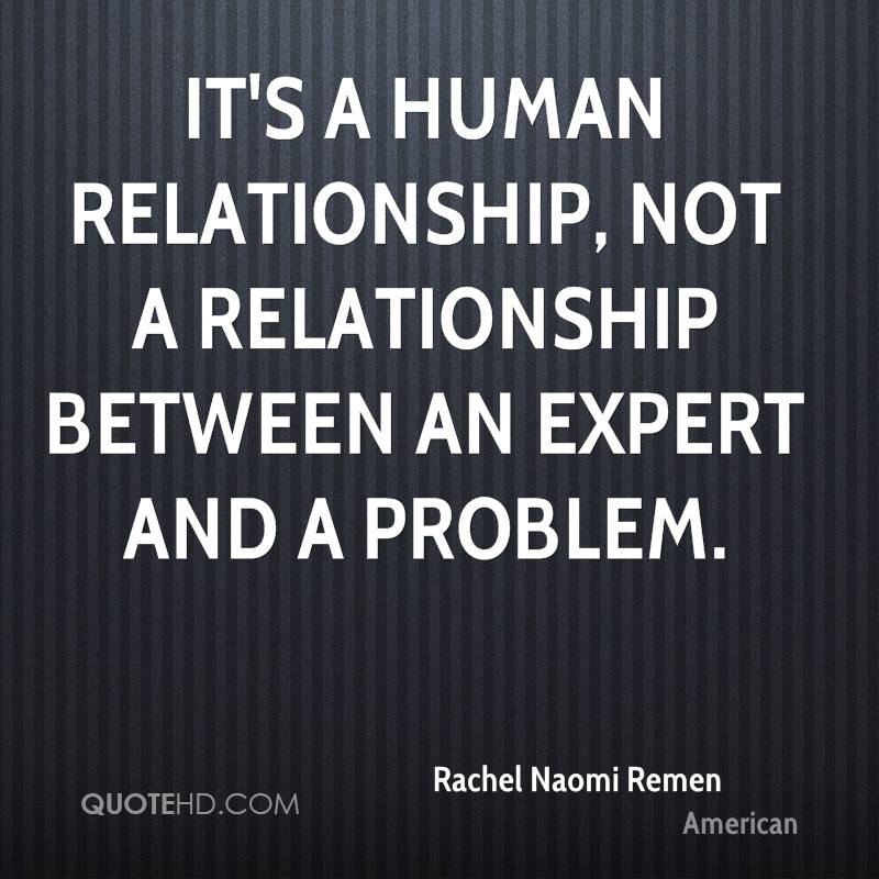 It's a human relationship, not a relationship between an expert and a problem.