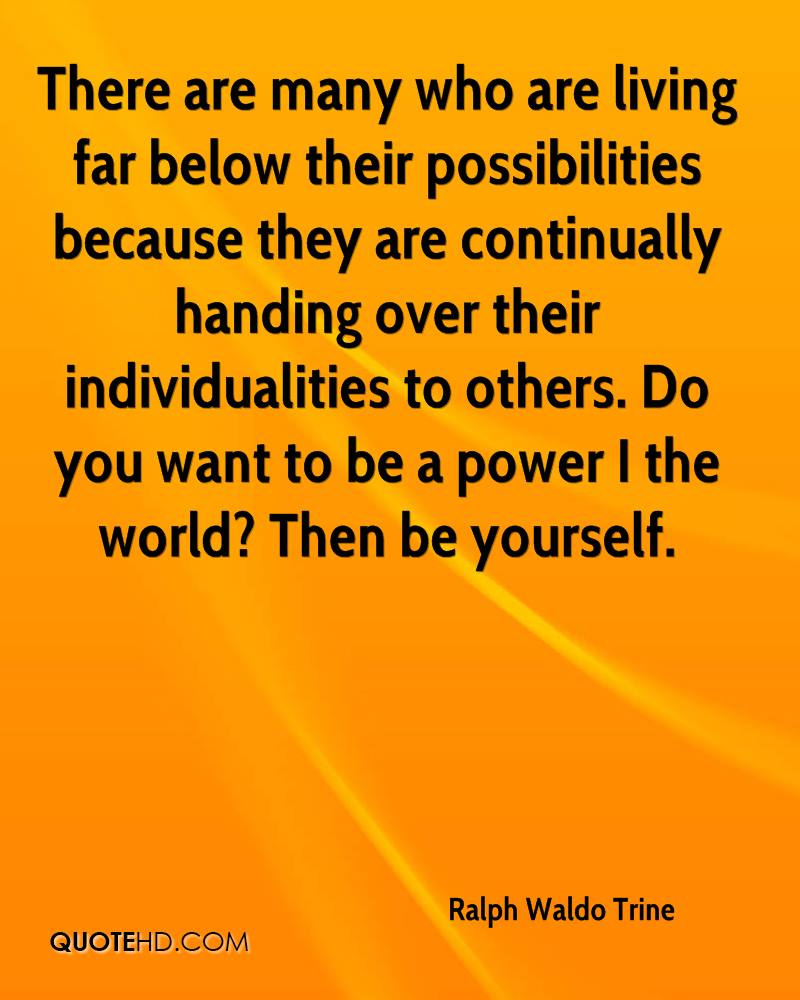 There are many who are living far below their possibilities because they are continually handing over their individualities to others. Do you want to be a power I the world? Then be yourself.