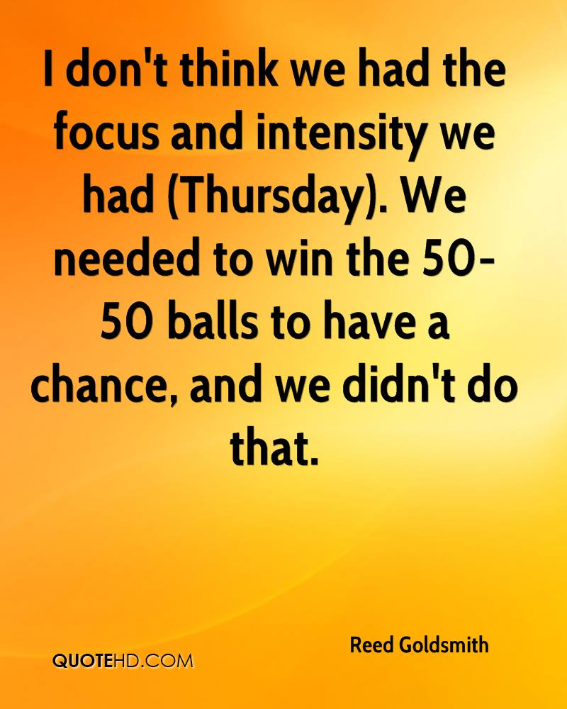 I don't think we had the focus and intensity we had (Thursday). We needed to win the 50-50 balls to have a chance, and we didn't do that.