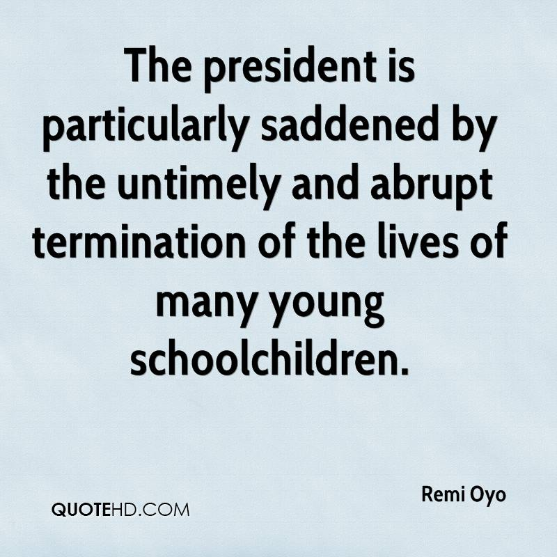 The president is particularly saddened by the untimely and abrupt termination of the lives of many young schoolchildren.