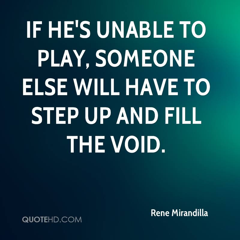 If he's unable to play, someone else will have to step up and fill the void.