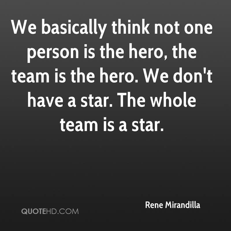 We basically think not one person is the hero, the team is the hero. We don't have a star. The whole team is a star.