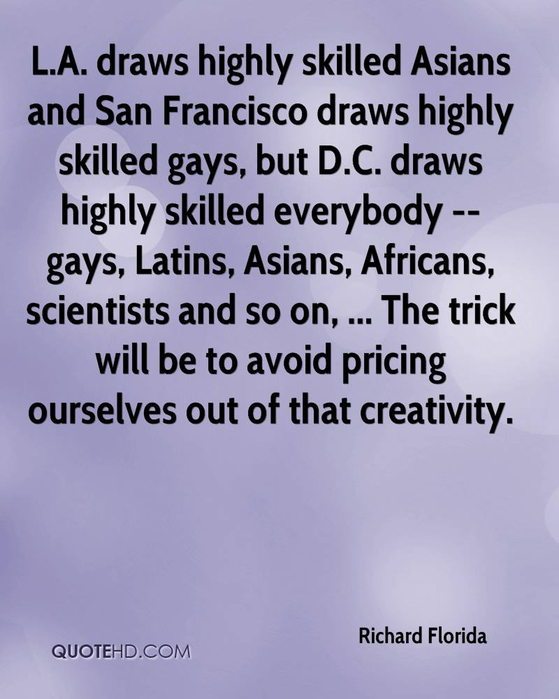 L.A. draws highly skilled Asians and San Francisco draws highly skilled gays, but D.C. draws highly skilled everybody -- gays, Latins, Asians, Africans, scientists and so on, ... The trick will be to avoid pricing ourselves out of that creativity.