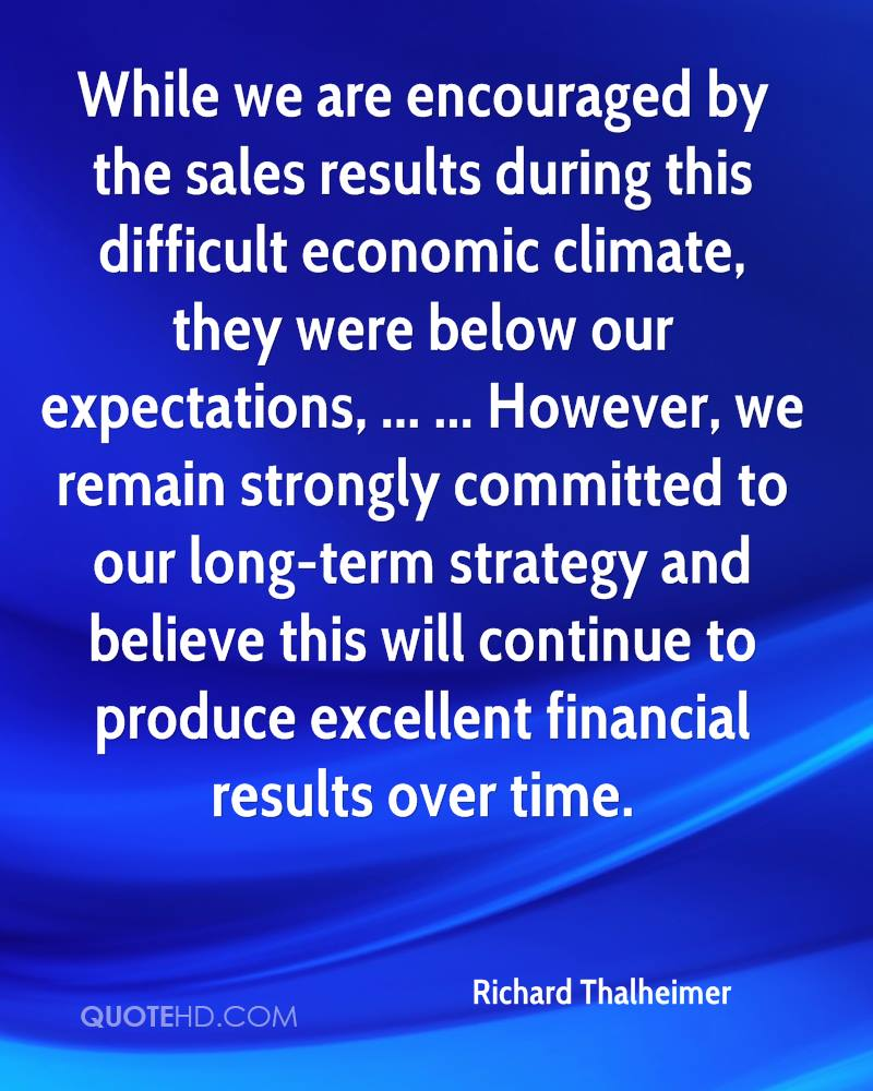 While we are encouraged by the sales results during this difficult economic climate, they were below our expectations, ... ... However, we remain strongly committed to our long-term strategy and believe this will continue to produce excellent financial results over time.