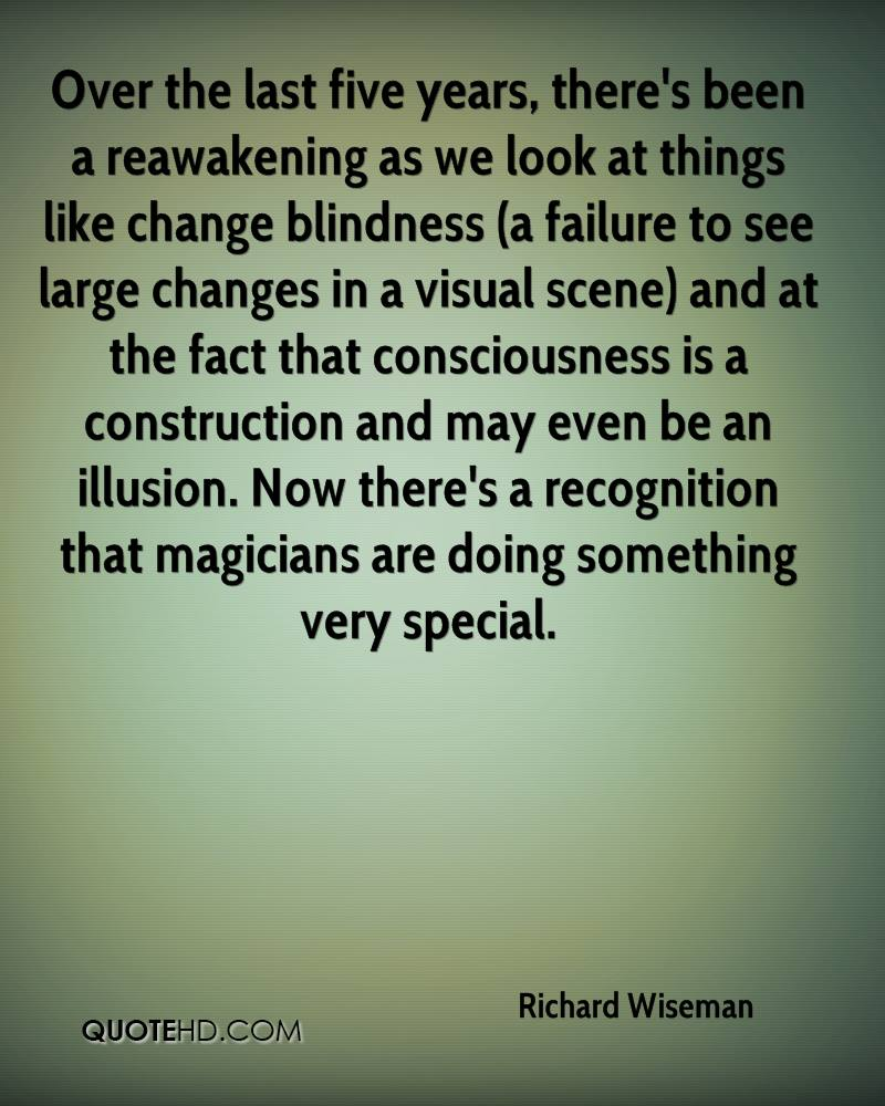 Over the last five years, there's been a reawakening as we look at things like change blindness (a failure to see large changes in a visual scene) and at the fact that consciousness is a construction and may even be an illusion. Now there's a recognition that magicians are doing something very special.