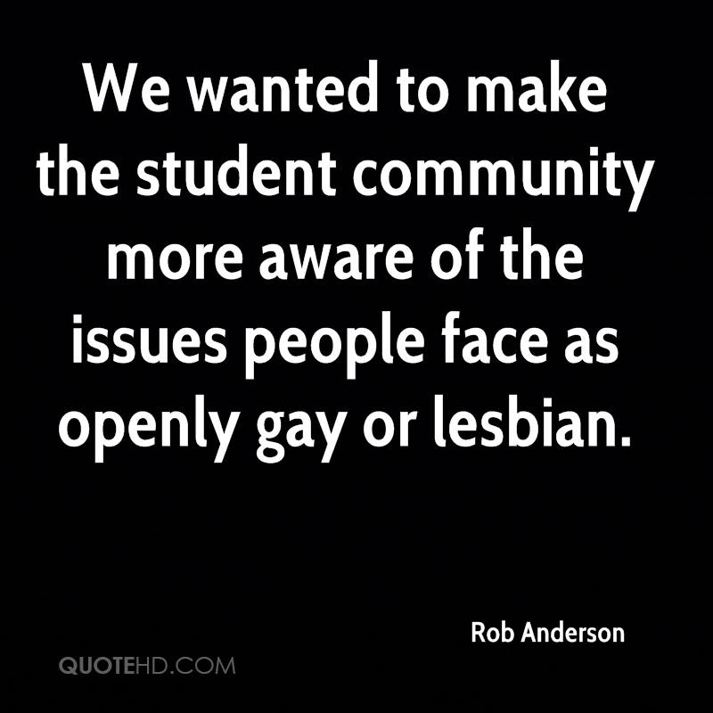 We wanted to make the student community more aware of the issues people face as openly gay or lesbian.