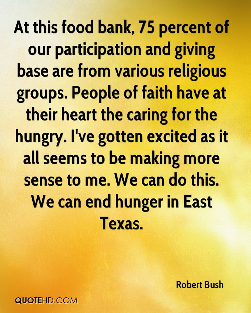 At this food bank, 75 percent of our participation and giving base are from various religious groups. People of faith have at their heart the caring for the hungry. I've gotten excited as it all seems to be making more sense to me. We can do this. We can end hunger in East Texas.