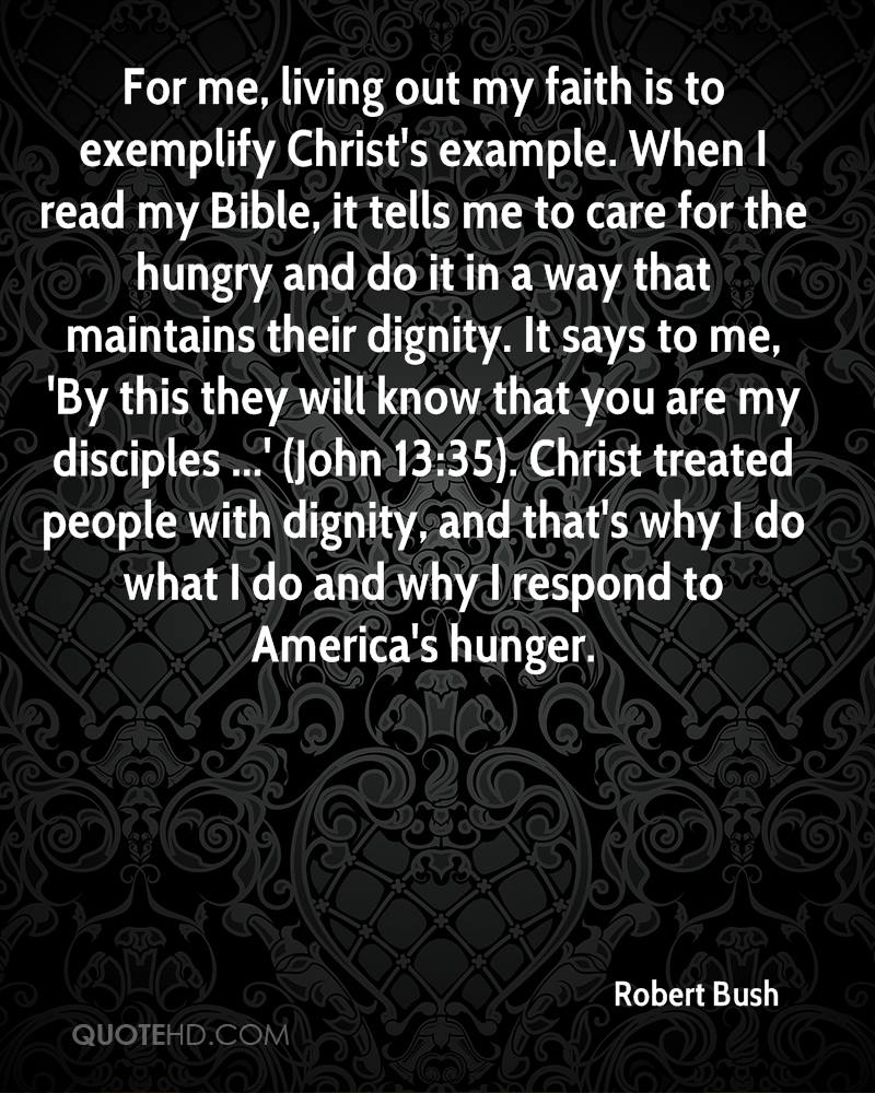 For me, living out my faith is to exemplify Christ's example. When I read my Bible, it tells me to care for the hungry and do it in a way that maintains their dignity. It says to me, 'By this they will know that you are my disciples ...' (John 13:35). Christ treated people with dignity, and that's why I do what I do and why I respond to America's hunger.