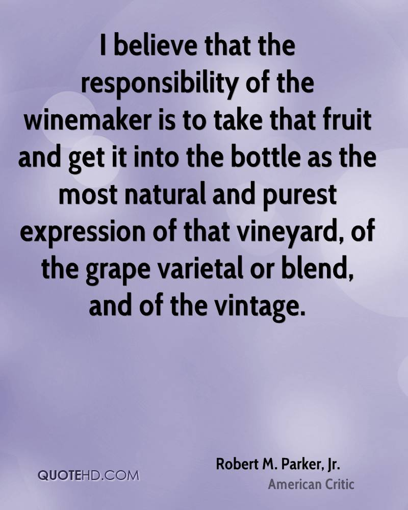 I believe that the responsibility of the winemaker is to take that fruit and get it into the bottle as the most natural and purest expression of that vineyard, of the grape varietal or blend, and of the vintage.