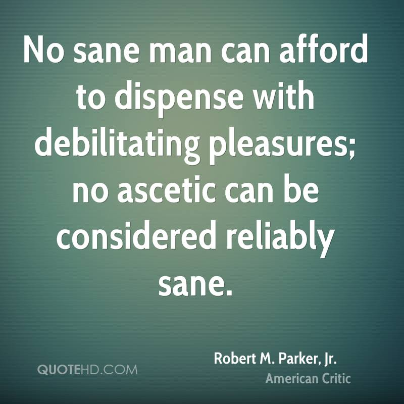 No sane man can afford to dispense with debilitating pleasures; no ascetic can be considered reliably sane.