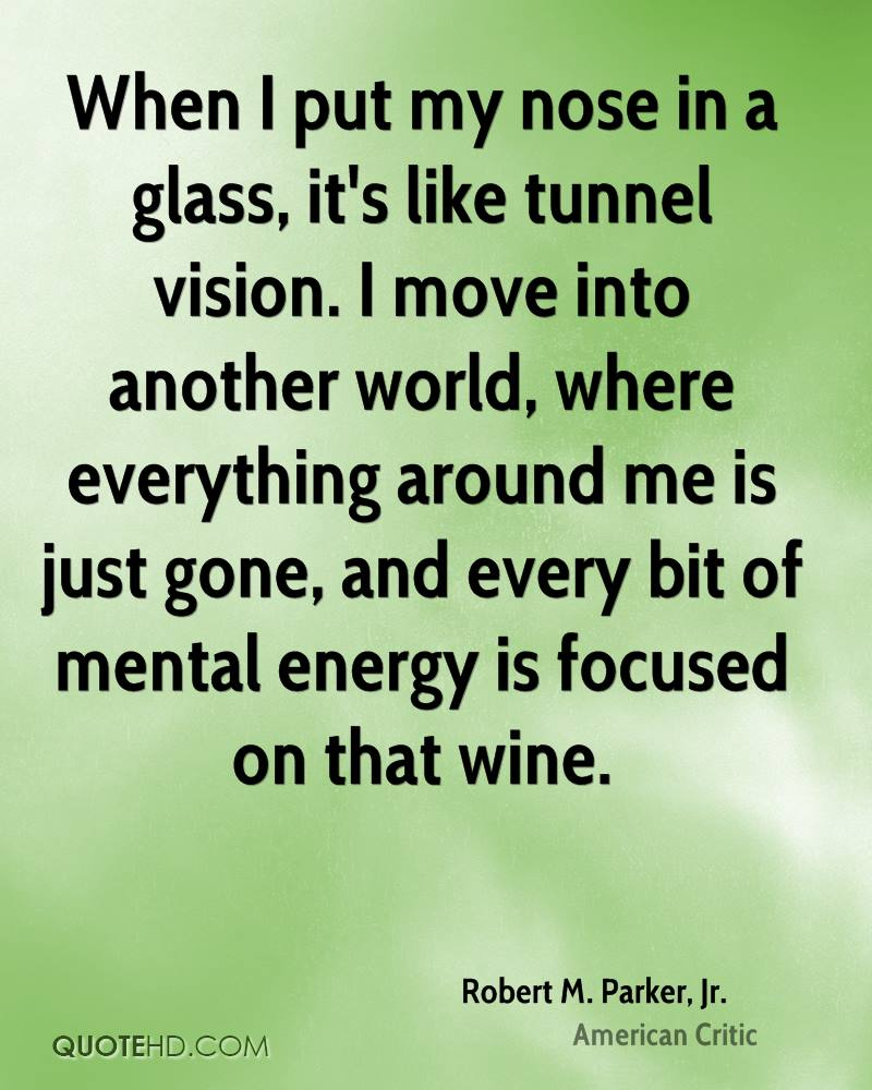 When I put my nose in a glass, it's like tunnel vision. I move into another world, where everything around me is just gone, and every bit of mental energy is focused on that wine.