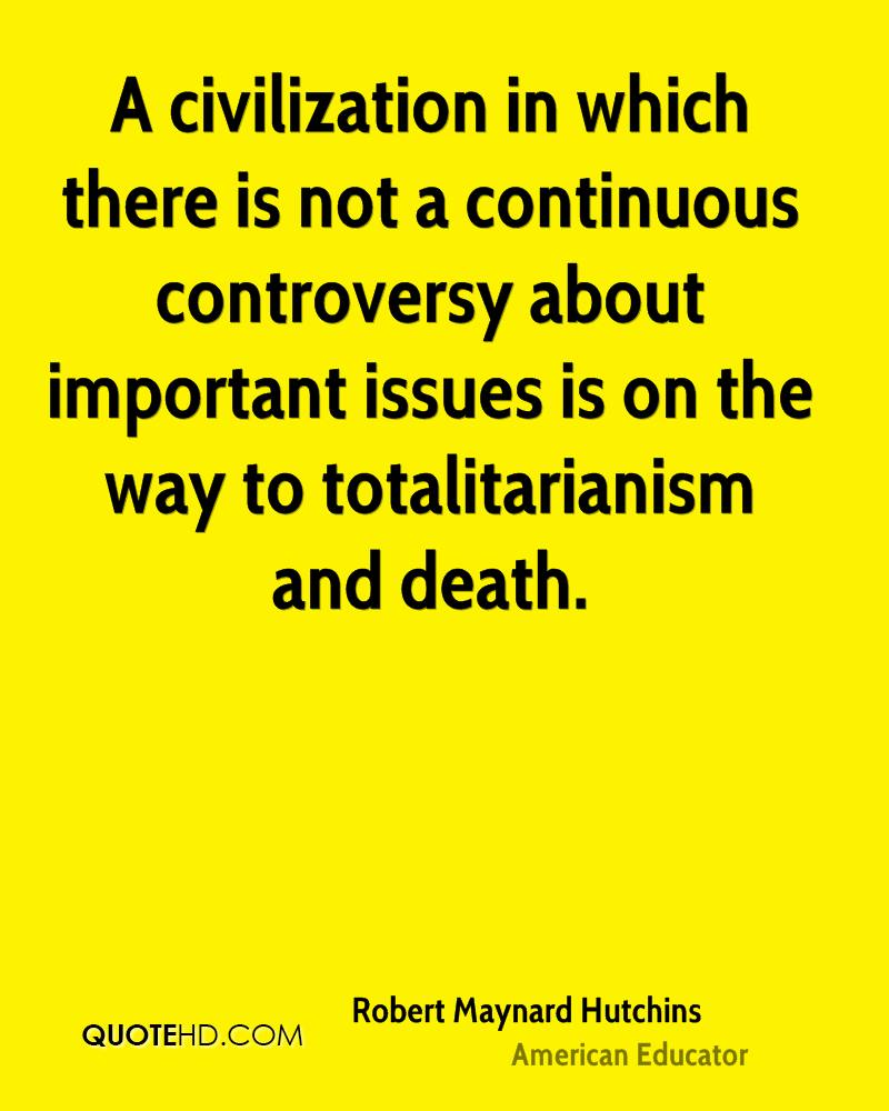 A civilization in which there is not a continuous controversy about important issues is on the way to totalitarianism and death.