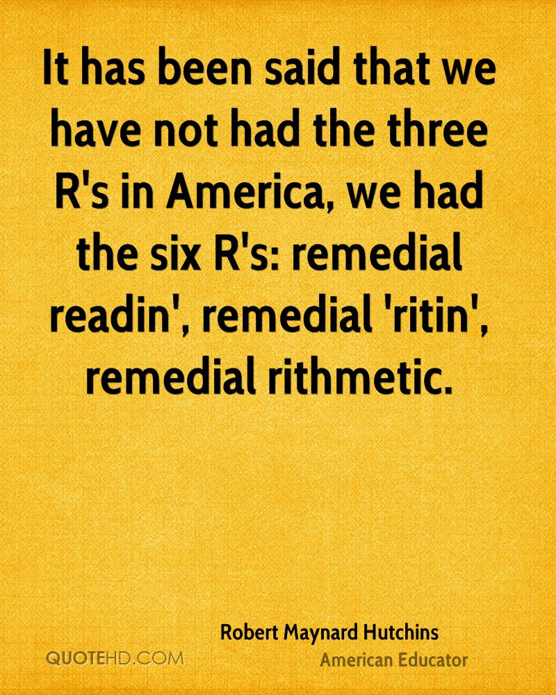 It has been said that we have not had the three R's in America, we had the six R's: remedial readin', remedial 'ritin', remedial rithmetic.