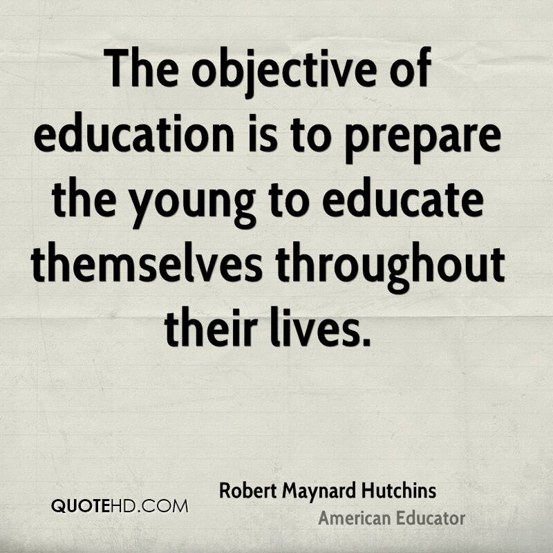 The objective of education is to prepare the young to educate themselves throughout their lives.