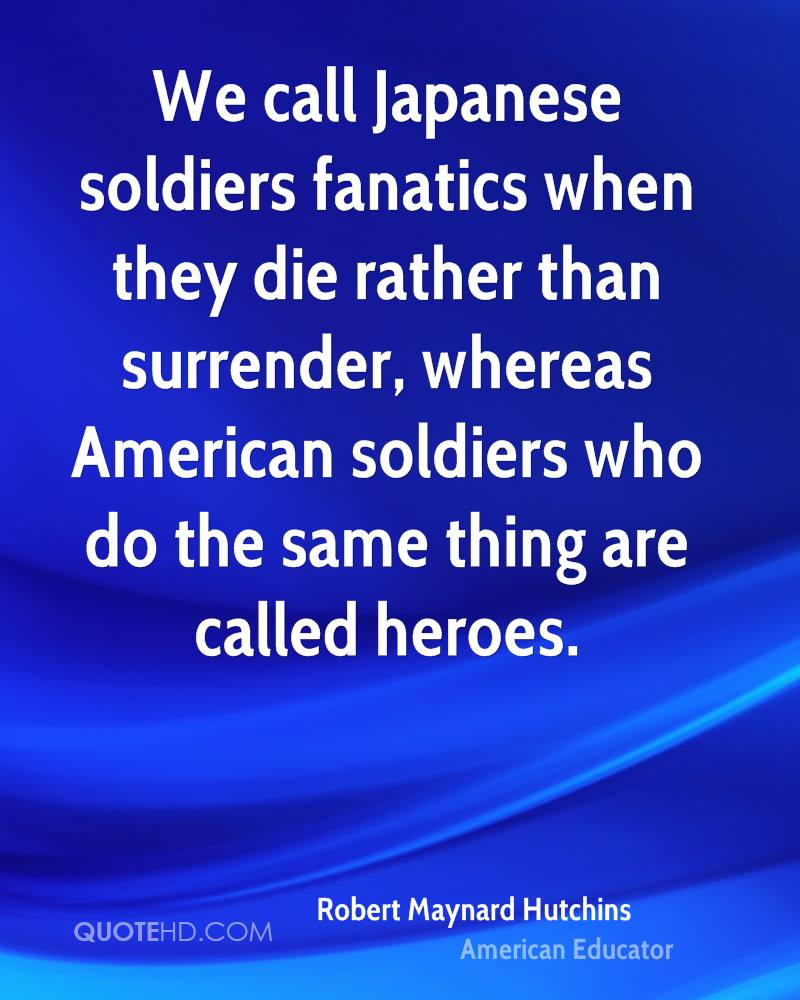 We call Japanese soldiers fanatics when they die rather than surrender, whereas American soldiers who do the same thing are called heroes.