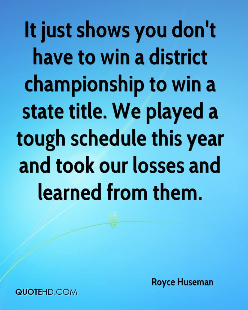It just shows you don't have to win a district championship to win a state title. We played a tough schedule this year and took our losses and learned from them.