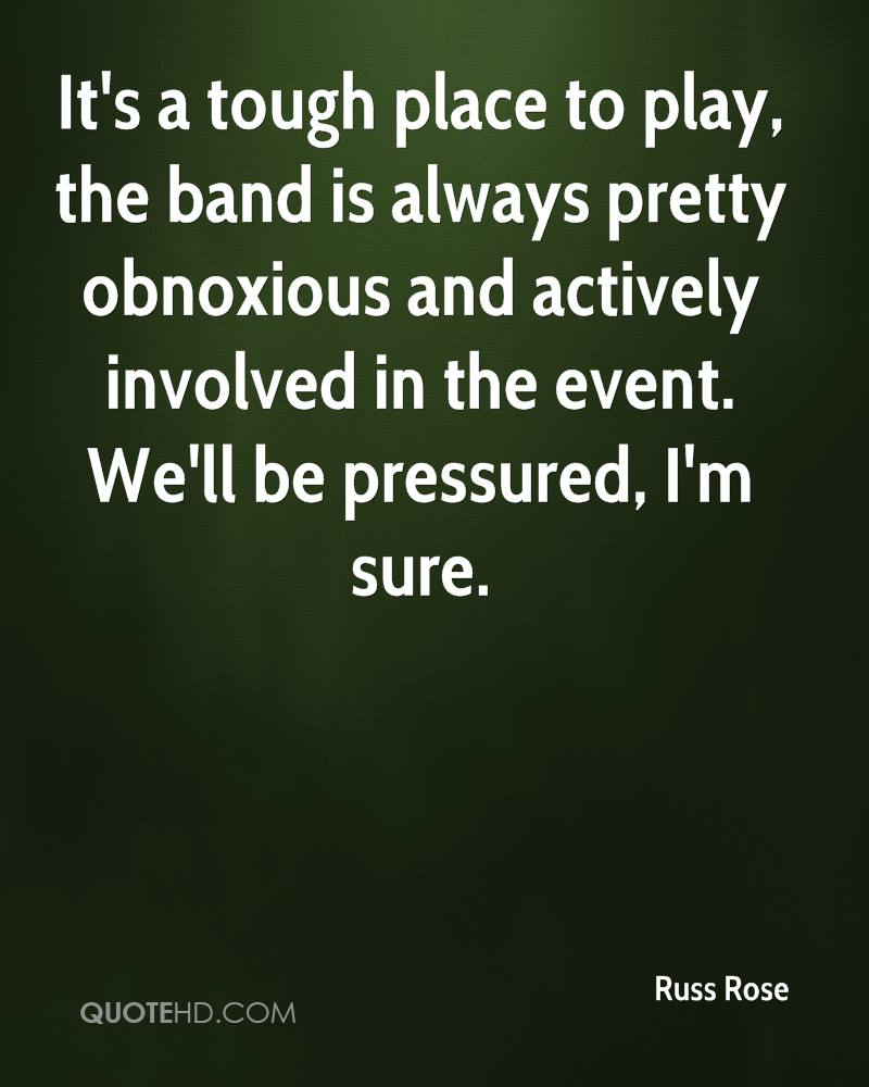 It's a tough place to play, the band is always pretty obnoxious and actively involved in the event. We'll be pressured, I'm sure.