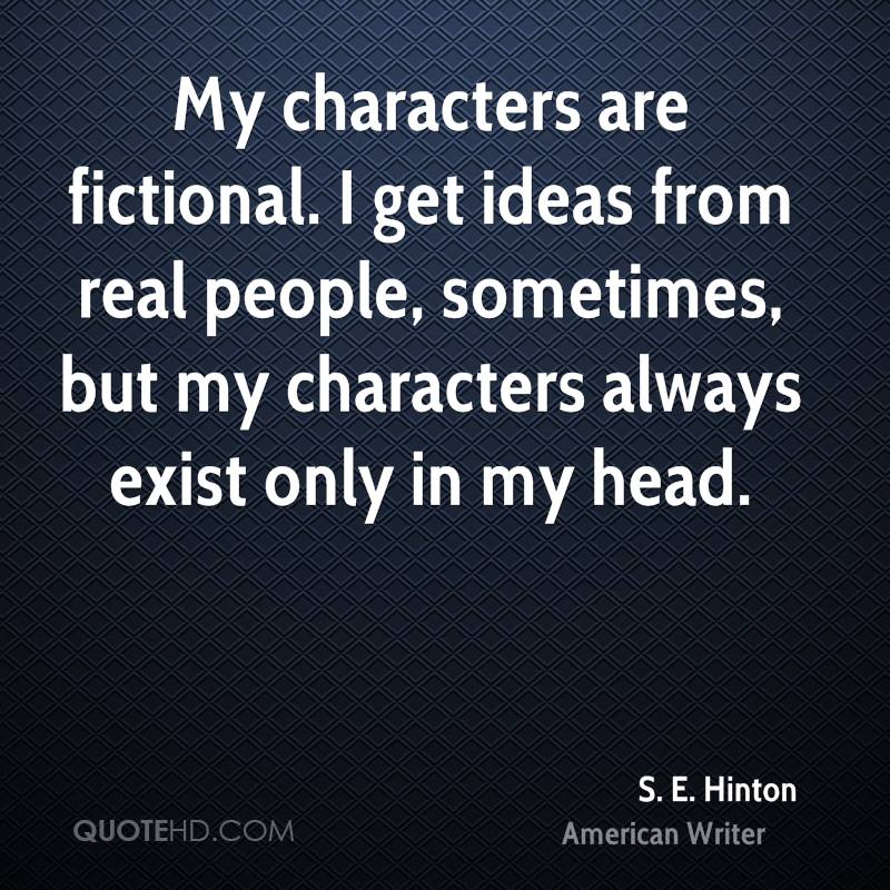 My characters are fictional. I get ideas from real people, sometimes, but my characters always exist only in my head.