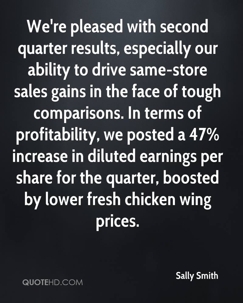 We're pleased with second quarter results, especially our ability to drive same-store sales gains in the face of tough comparisons. In terms of profitability, we posted a 47% increase in diluted earnings per share for the quarter, boosted by lower fresh chicken wing prices.