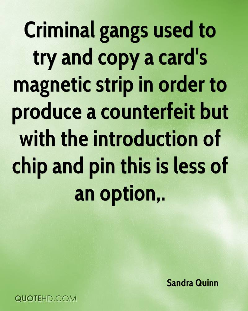 Criminal gangs used to try and copy a card's magnetic strip in order to produce a counterfeit but with the introduction of chip and pin this is less of an option.