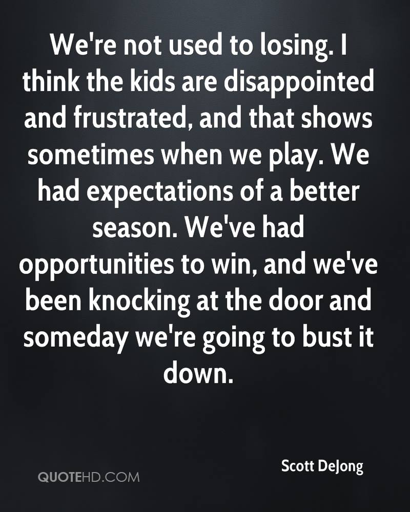 We're not used to losing. I think the kids are disappointed and frustrated, and that shows sometimes when we play. We had expectations of a better season. We've had opportunities to win, and we've been knocking at the door and someday we're going to bust it down.