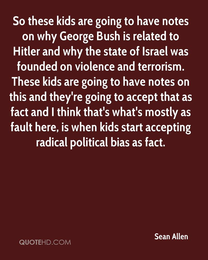 So these kids are going to have notes on why George Bush is related to Hitler and why the state of Israel was founded on violence and terrorism. These kids are going to have notes on this and they're going to accept that as fact and I think that's what's mostly as fault here, is when kids start accepting radical political bias as fact.