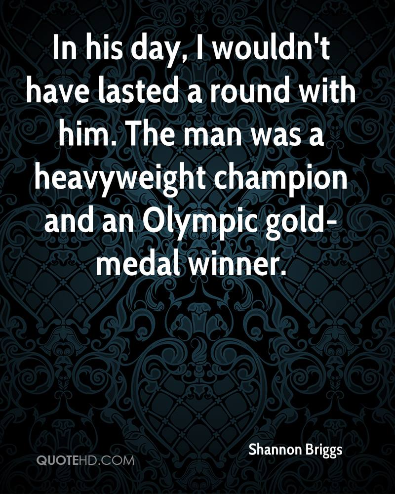 In his day, I wouldn't have lasted a round with him. The man was a heavyweight champion and an Olympic gold-medal winner.