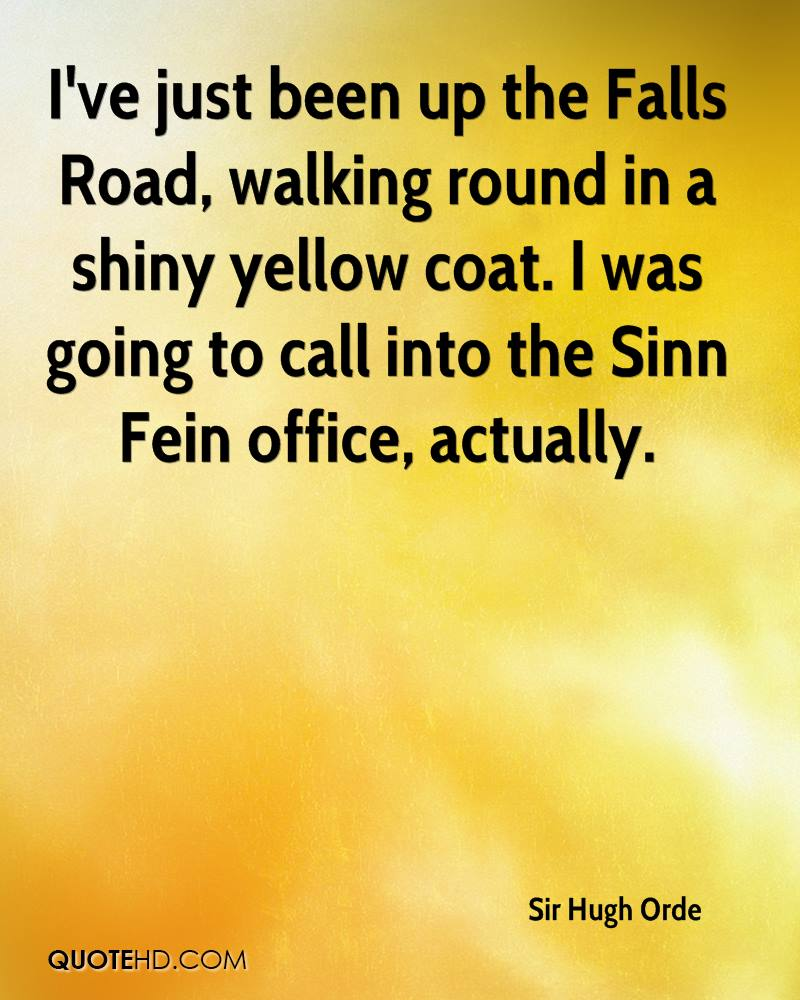 I've just been up the Falls Road, walking round in a shiny yellow coat. I was going to call into the Sinn Fein office, actually.