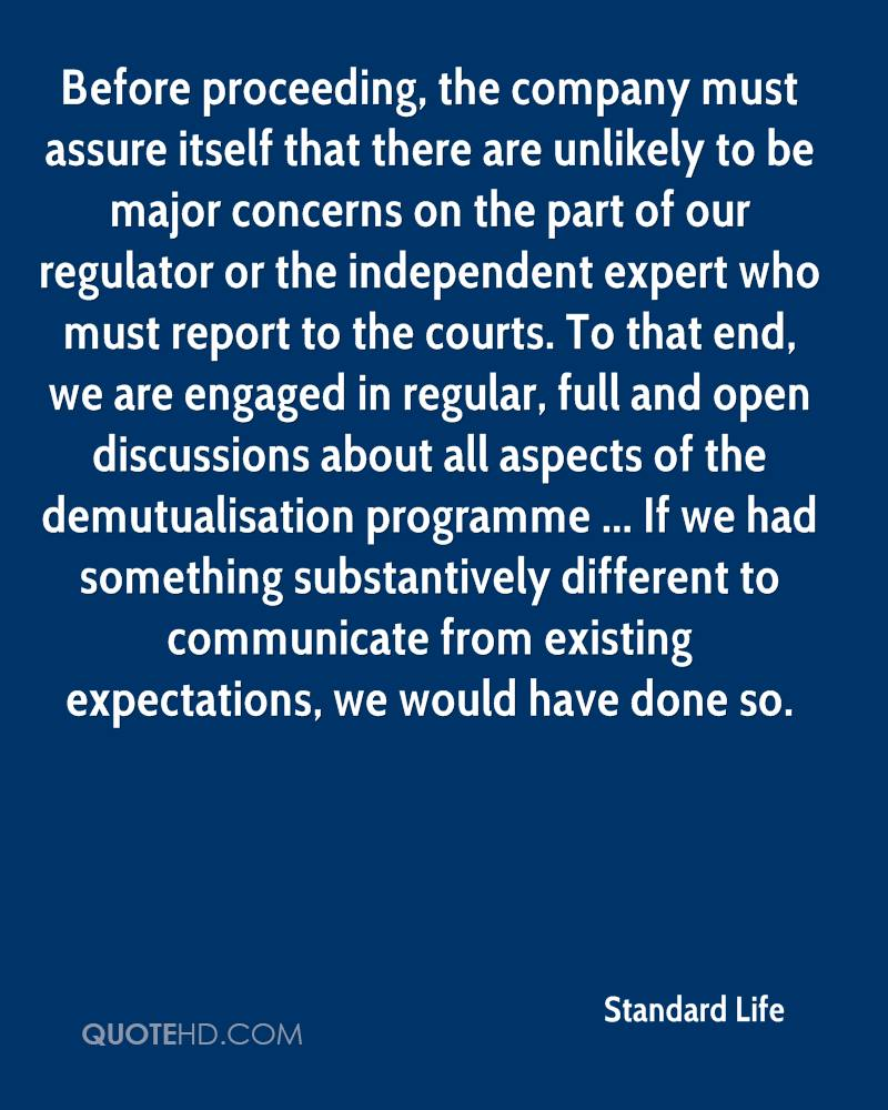 Before proceeding, the company must assure itself that there are unlikely to be major concerns on the part of our regulator or the independent expert who must report to the courts. To that end, we are engaged in regular, full and open discussions about all aspects of the demutualisation programme ... If we had something substantively different to communicate from existing expectations, we would have done so.