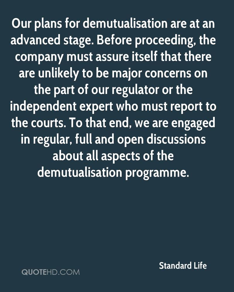 Our plans for demutualisation are at an advanced stage. Before proceeding, the company must assure itself that there are unlikely to be major concerns on the part of our regulator or the independent expert who must report to the courts. To that end, we are engaged in regular, full and open discussions about all aspects of the demutualisation programme.