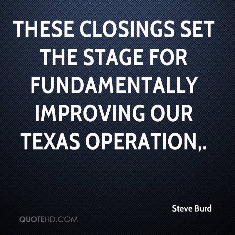 These closings set the stage for fundamentally improving our Texas operation.