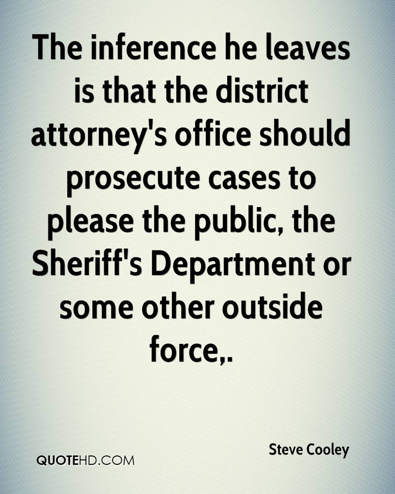 The inference he leaves is that the district attorney's office should prosecute cases to please the public, the Sheriff's Department or some other outside force.