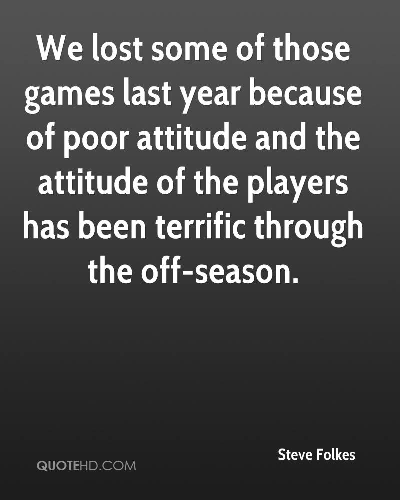 We lost some of those games last year because of poor attitude and the attitude of the players has been terrific through the off-season.