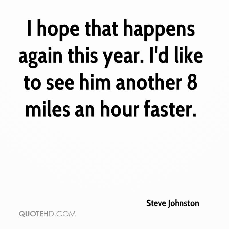 I hope that happens again this year. I'd like to see him another 8 miles an hour faster.
