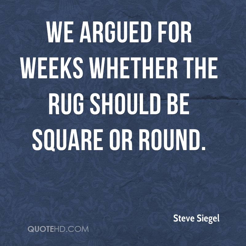 We argued for weeks whether the rug should be square or round.