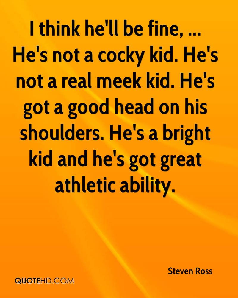 I think he'll be fine, ... He's not a cocky kid. He's not a real meek kid. He's got a good head on his shoulders. He's a bright kid and he's got great athletic ability.