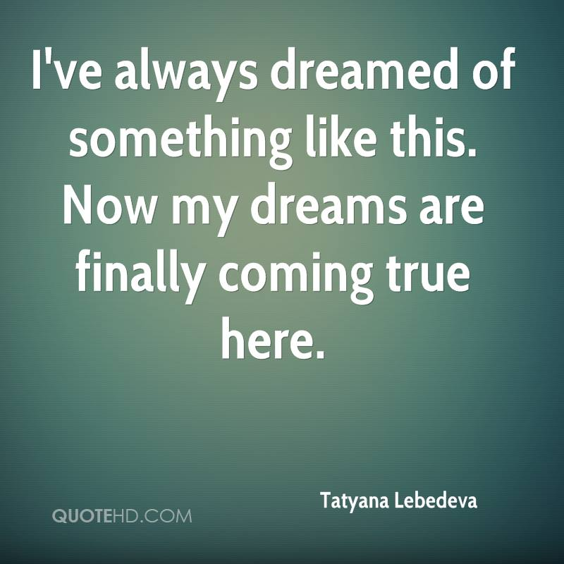 Tatyana lebedeva quotes quotehd ive always dreamed of something like this now my dreams are finally coming thecheapjerseys Gallery