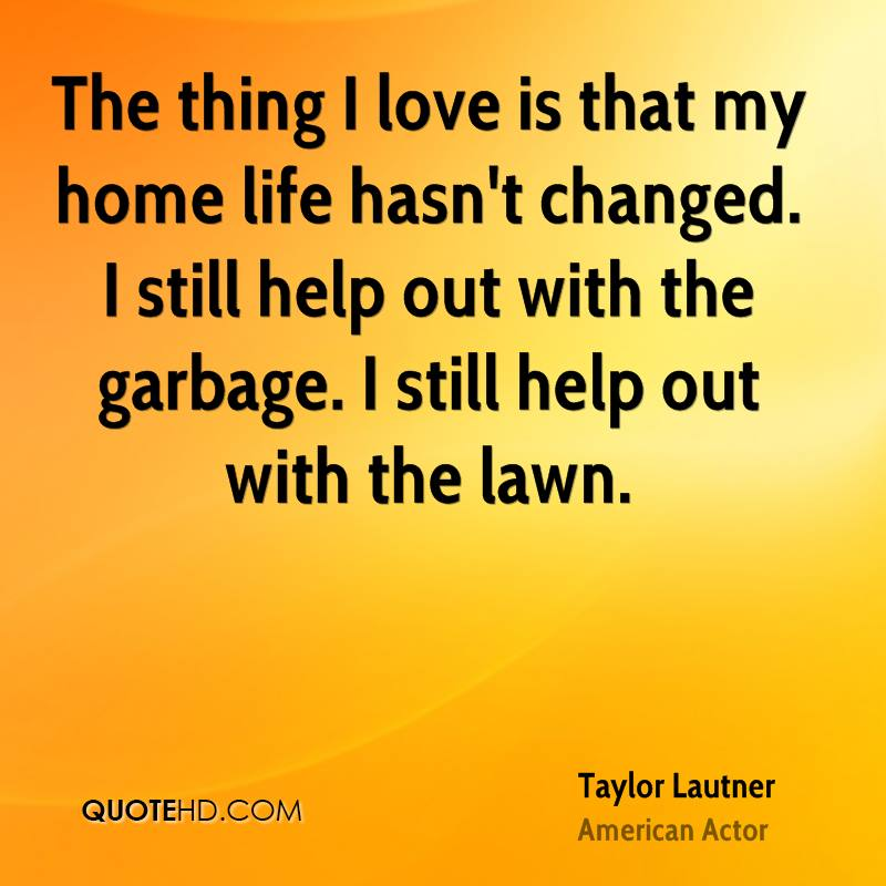 The thing I love is that my home life hasn't changed. I still help out with the garbage. I still help out with the lawn.