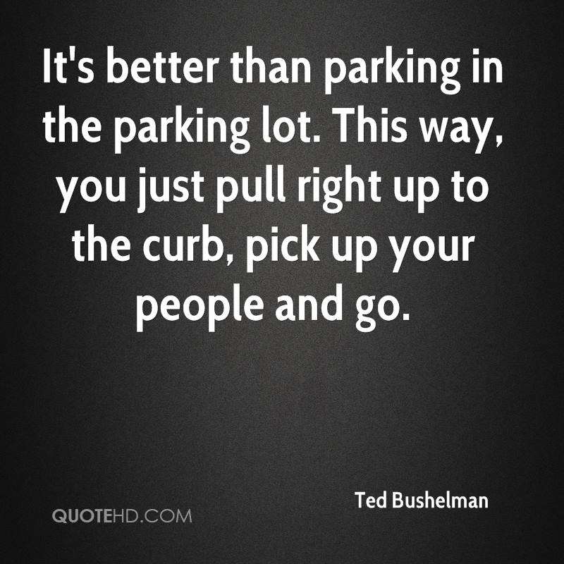 It's better than parking in the parking lot. This way, you just pull right up to the curb, pick up your people and go.