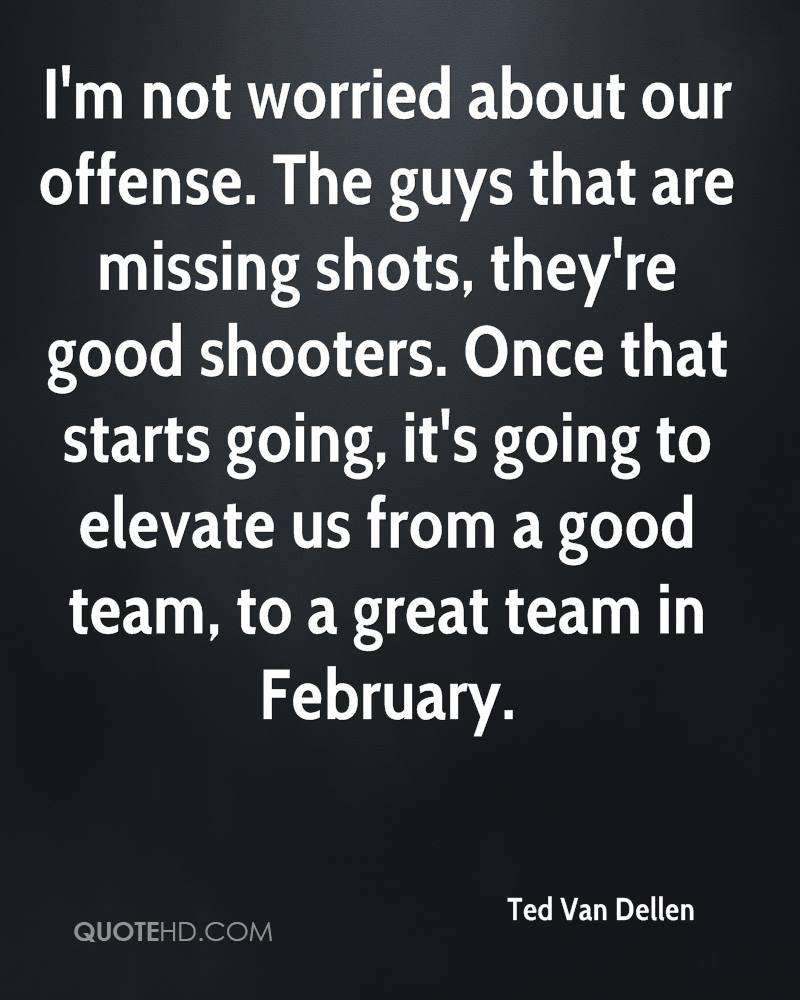 ted van dellen quotes quotehd i m not worried about our offense the guys that are missing shots