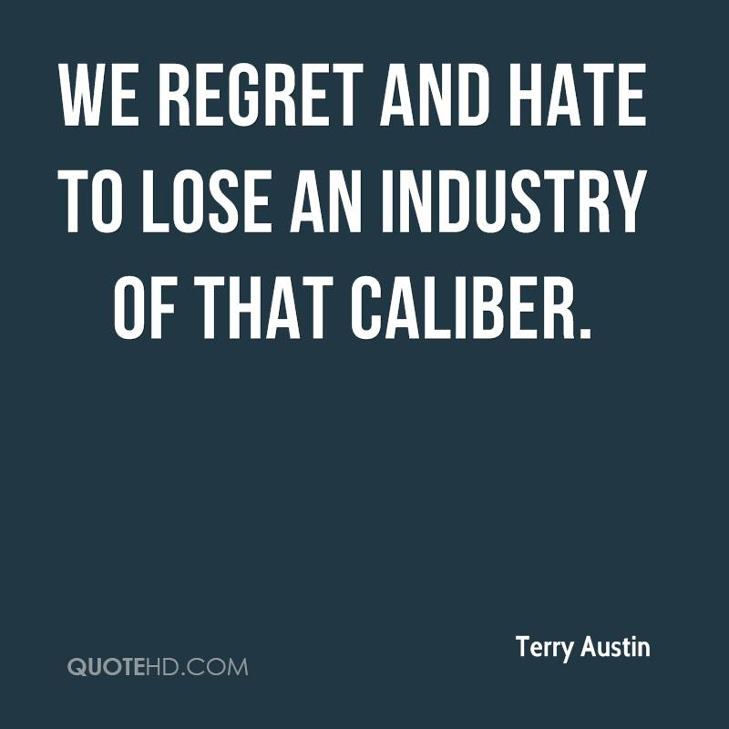 We regret and hate to lose an industry of that caliber.