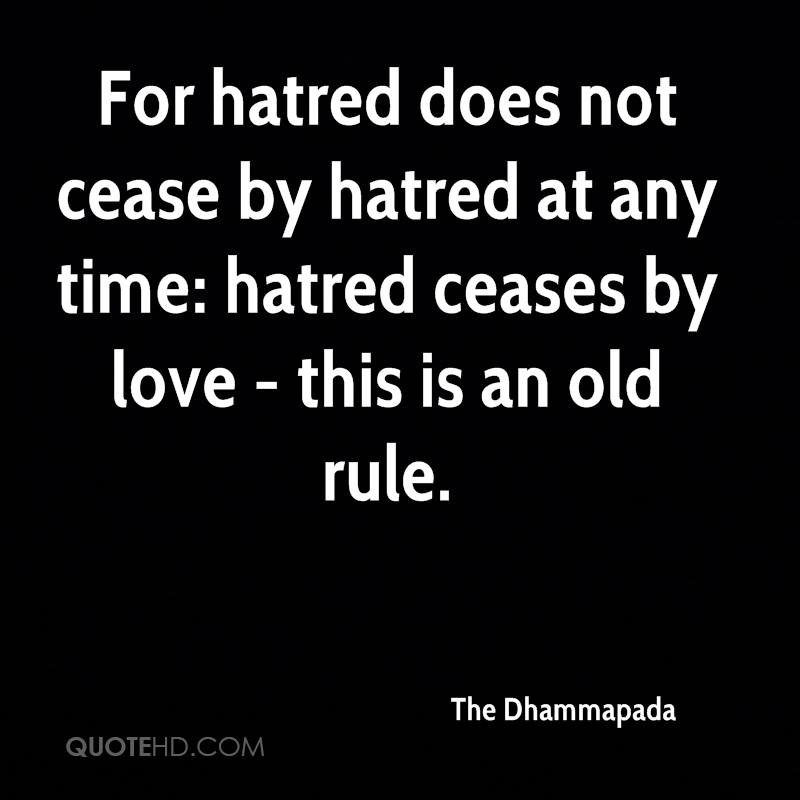 For hatred does not cease by hatred at any time: hatred ceases by love - this is an old rule.