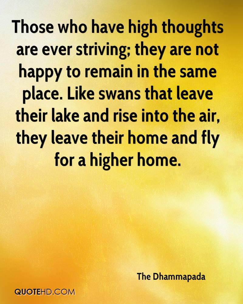 Those who have high thoughts are ever striving; they are not happy to remain in the same place. Like swans that leave their lake and rise into the air, they leave their home and fly for a higher home.