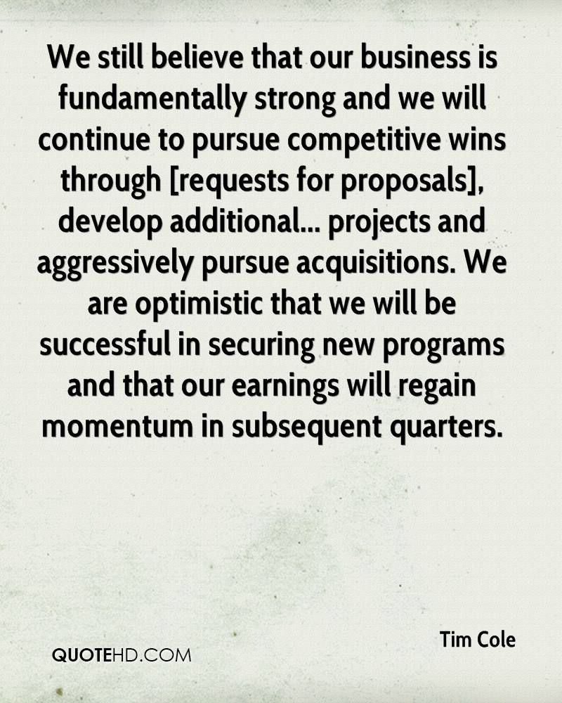 We still believe that our business is fundamentally strong and we will continue to pursue competitive wins through [requests for proposals], develop additional... projects and aggressively pursue acquisitions. We are optimistic that we will be successful in securing new programs and that our earnings will regain momentum in subsequent quarters.