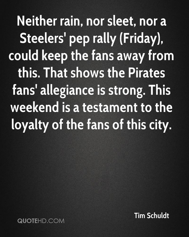 Neither rain, nor sleet, nor a Steelers' pep rally (Friday), could keep the fans away from this. That shows the Pirates fans' allegiance is strong. This weekend is a testament to the loyalty of the fans of this city.