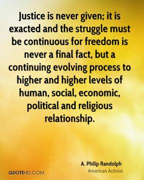 Justice is never given; it is exacted and the struggle must be continuous for freedom is never a final fact, but a continuing evolving process to higher and higher levels of human, social, economic, political and religious relationship.